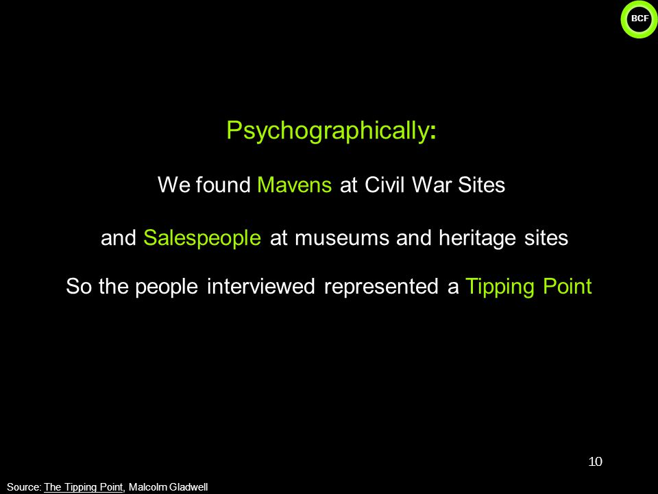 BCF Psychographically: We found Mavens at Civil War Sites and Salespeople at museums and heritage sites 10 Source: The Tipping Point, Malcolm Gladwell So the people interviewed represented a Tipping Point