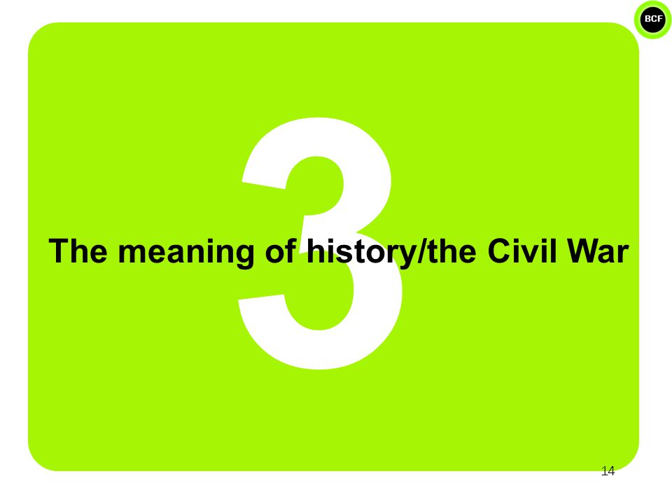 BCF 3 The meaning of history/the Civil War 14