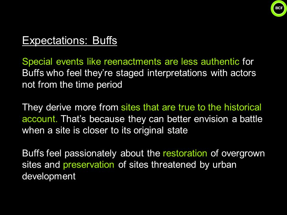 BCF 28 Expectations: Buffs Special events like reenactments are less authentic for Buffs who feel they're staged interpretations with actors not from the time period They derive more from sites that are true to the historical account.