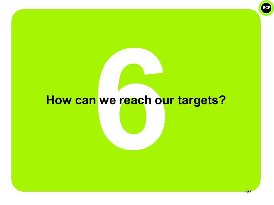 BCF 6 How can we reach our targets 39
