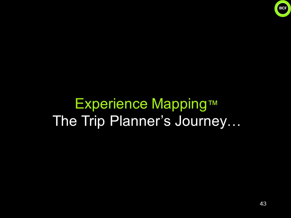 BCF Experience Mapping ™ The Trip Planner's Journey… 43