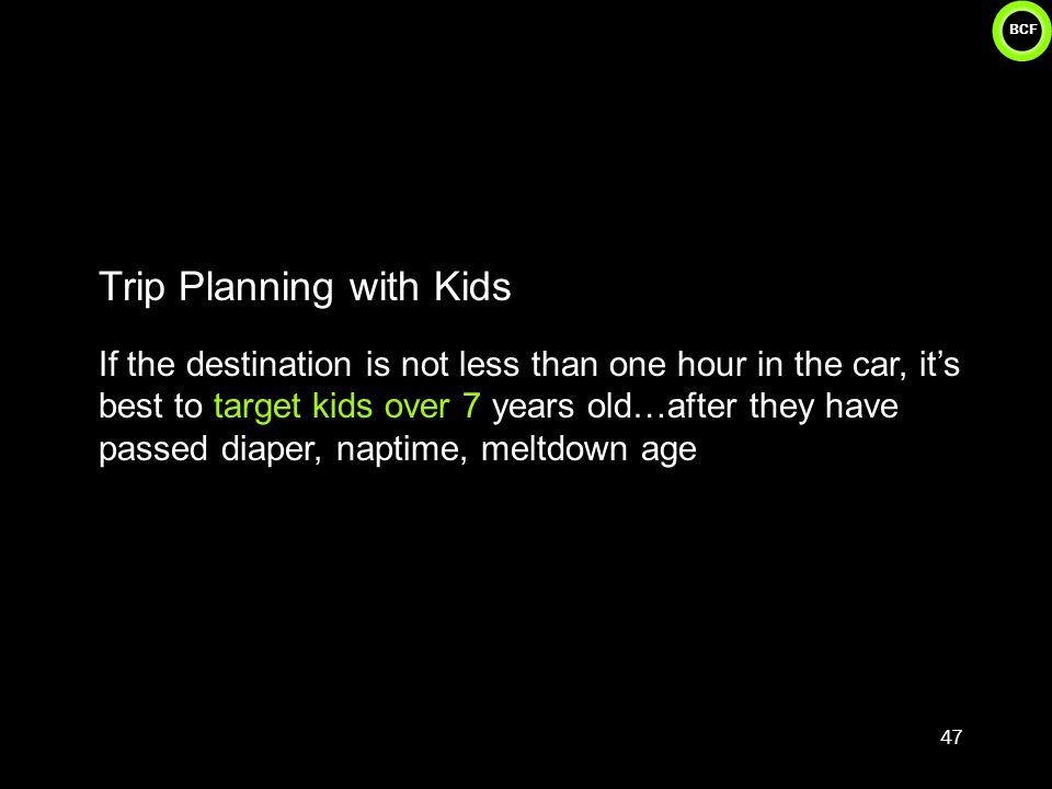 BCF Trip Planning with Kids If the destination is not less than one hour in the car, it's best to target kids over 7 years old…after they have passed diaper, naptime, meltdown age 47