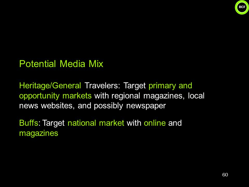 BCF 60 Potential Media Mix Heritage/General Travelers: Target primary and opportunity markets with regional magazines, local news websites, and possibly newspaper Buffs: Target national market with online and magazines