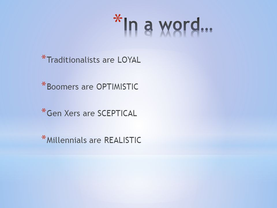 * Traditionalists are LOYAL * Boomers are OPTIMISTIC * Gen Xers are SCEPTICAL * Millennials are REALISTIC