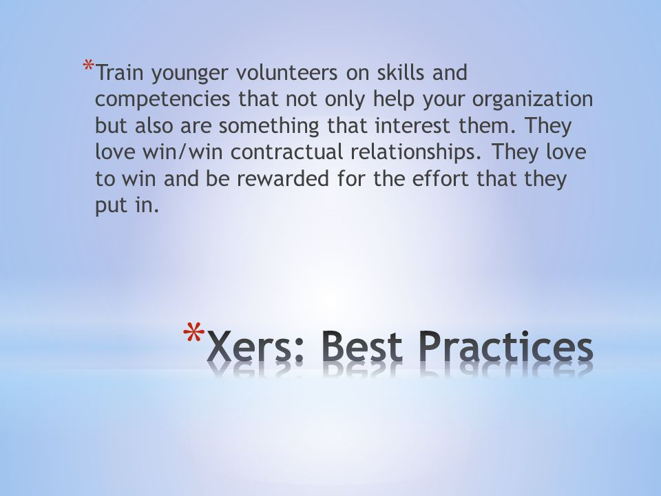 * Train younger volunteers on skills and competencies that not only help your organization but also are something that interest them.