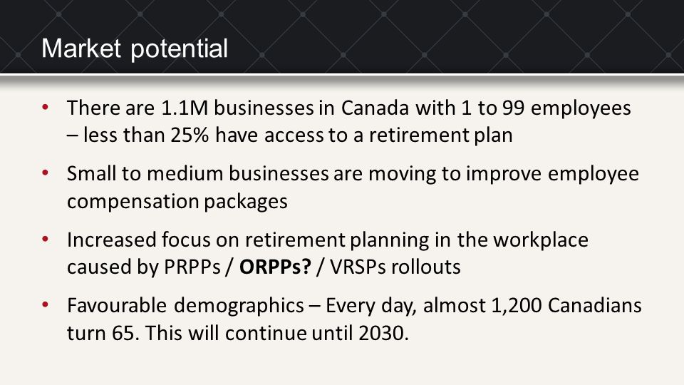 Market potential There are 1.1M businesses in Canada with 1 to 99 employees – less than 25% have access to a retirement plan Small to medium businesse
