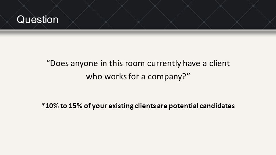 "Question ""Does anyone in this room currently have a client who works for a company?"" *10% to 15% of your existing clients are potential candidates"