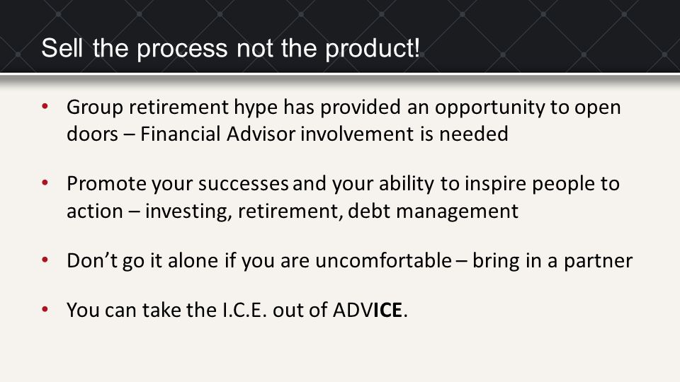 Sell the process not the product! Group retirement hype has provided an opportunity to open doors – Financial Advisor involvement is needed Promote yo