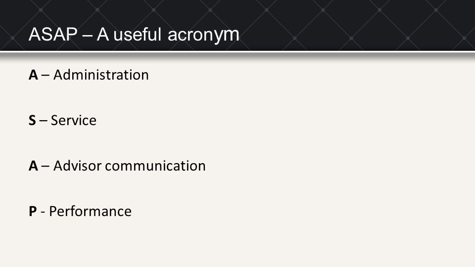 ASAP – A useful acron ym A – Administration S – Service A – Advisor communication P - Performance