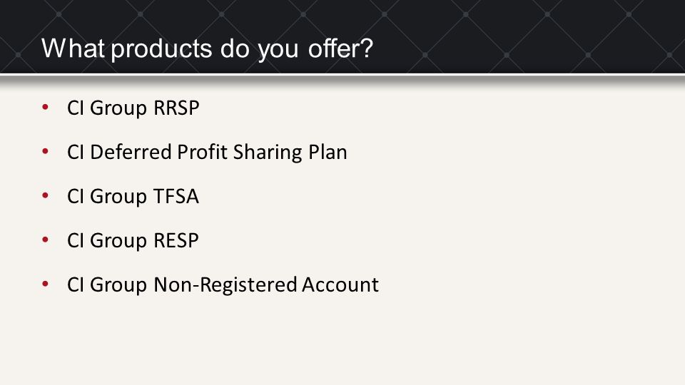 What products do you offer? CI Group RRSP CI Deferred Profit Sharing Plan CI Group TFSA CI Group RESP CI Group Non-Registered Account