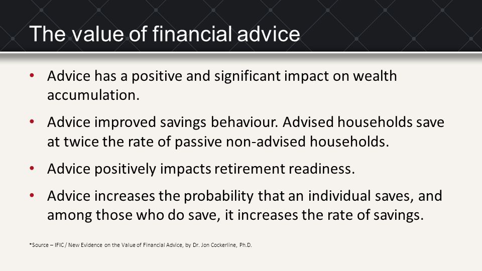 The value of financial advice Advice has a positive and significant impact on wealth accumulation. Advice improved savings behaviour. Advised househol