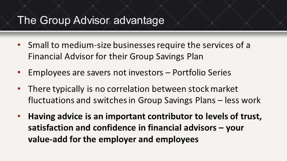 The Group Advisor advantage Small to medium-size businesses require the services of a Financial Advisor for their Group Savings Plan Employees are sav