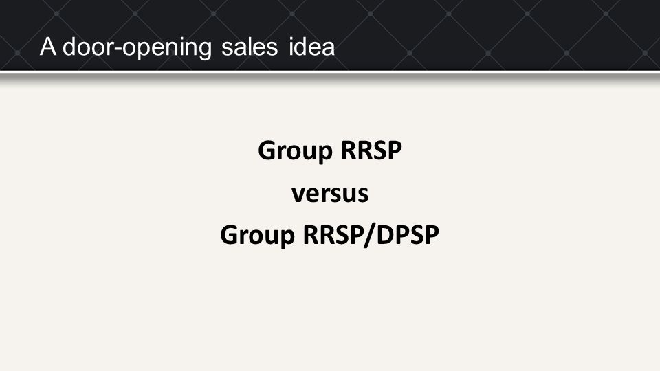 A door-opening sales idea Group RRSP versus Group RRSP/DPSP