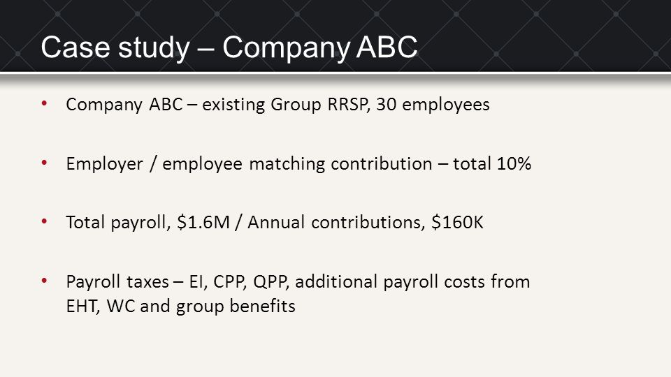 Case study – Company ABC Company ABC – existing Group RRSP, 30 employees Employer / employee matching contribution – total 10% Total payroll, $1.6M / Annual contributions, $160K Payroll taxes – EI, CPP, QPP, additional payroll costs from EHT, WC and group benefits