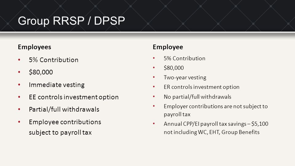Group RRSP / DPSP Employees 5% Contribution $80,000 Immediate vesting EE controls investment option Partial/full withdrawals Employee contributions subject to payroll tax Employee 5% Contribution $80,000 Two-year vesting ER controls investment option No partial/full withdrawals Employer contributions are not subject to payroll tax Annual CPP/EI payroll tax savings – $5,100 not including WC, EHT, Group Benefits