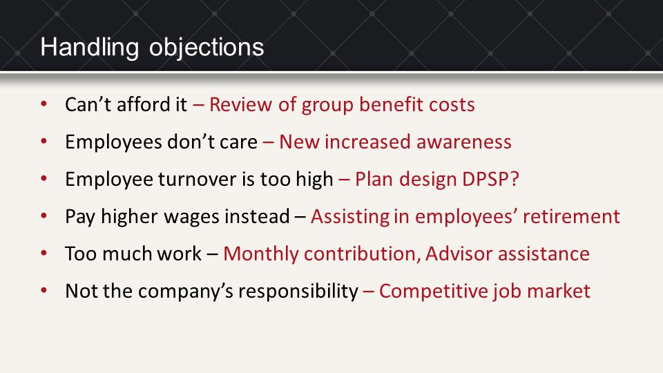 Handling objections Can't afford it – Review of group benefit costs Employees don't care – New increased awareness Employee turnover is too high – Plan design DPSP.