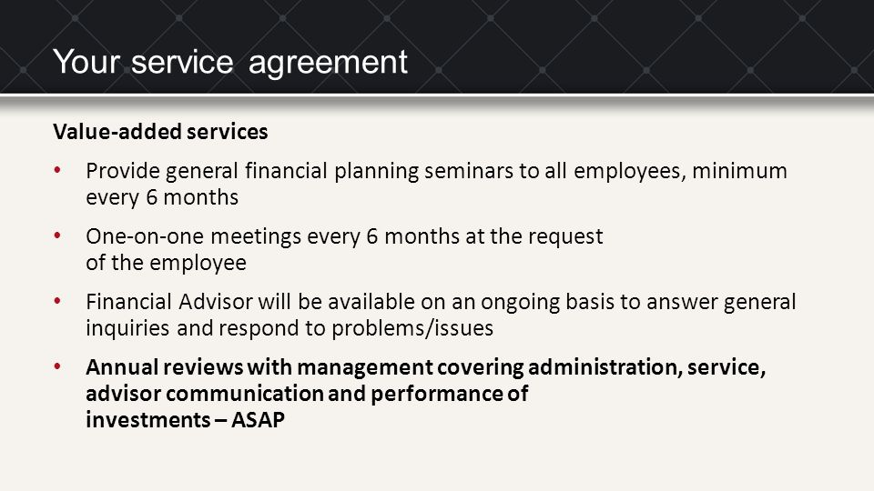 Your service agreement Value-added services Provide general financial planning seminars to all employees, minimum every 6 months One-on-one meetings e