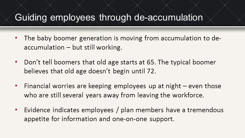 Guiding employees through de-accumulation The baby boomer generation is moving from accumulation to de- accumulation – but still working.