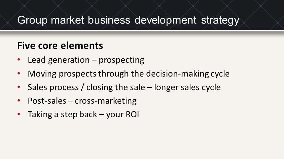 Group market business development strategy Five core elements Lead generation – prospecting Moving prospects through the decision-making cycle Sales process / closing the sale – longer sales cycle Post-sales – cross-marketing Taking a step back – your ROI