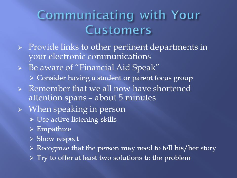  Provide links to other pertinent departments in your electronic communications  Be aware of Financial Aid Speak  Consider having a student or parent focus group  Remember that we all now have shortened attention spans – about 5 minutes  When speaking in person  Use active listening skills  Empathize  Show respect  Recognize that the person may need to tell his/her story  Try to offer at least two solutions to the problem