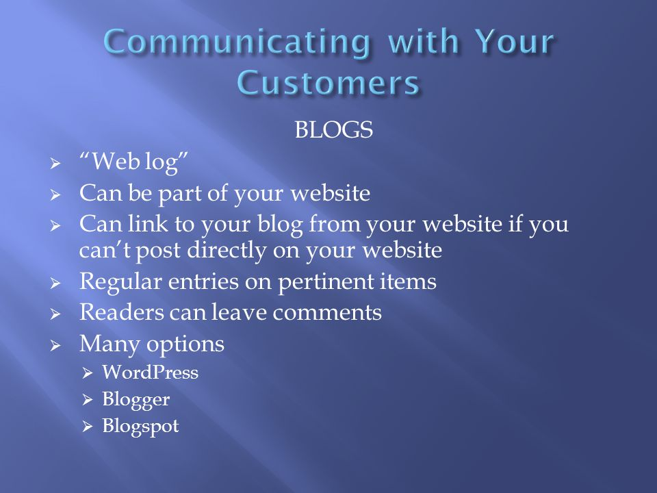 BLOGS  Web log  Can be part of your website  Can link to your blog from your website if you can't post directly on your website  Regular entries on pertinent items  Readers can leave comments  Many options  WordPress  Blogger  Blogspot
