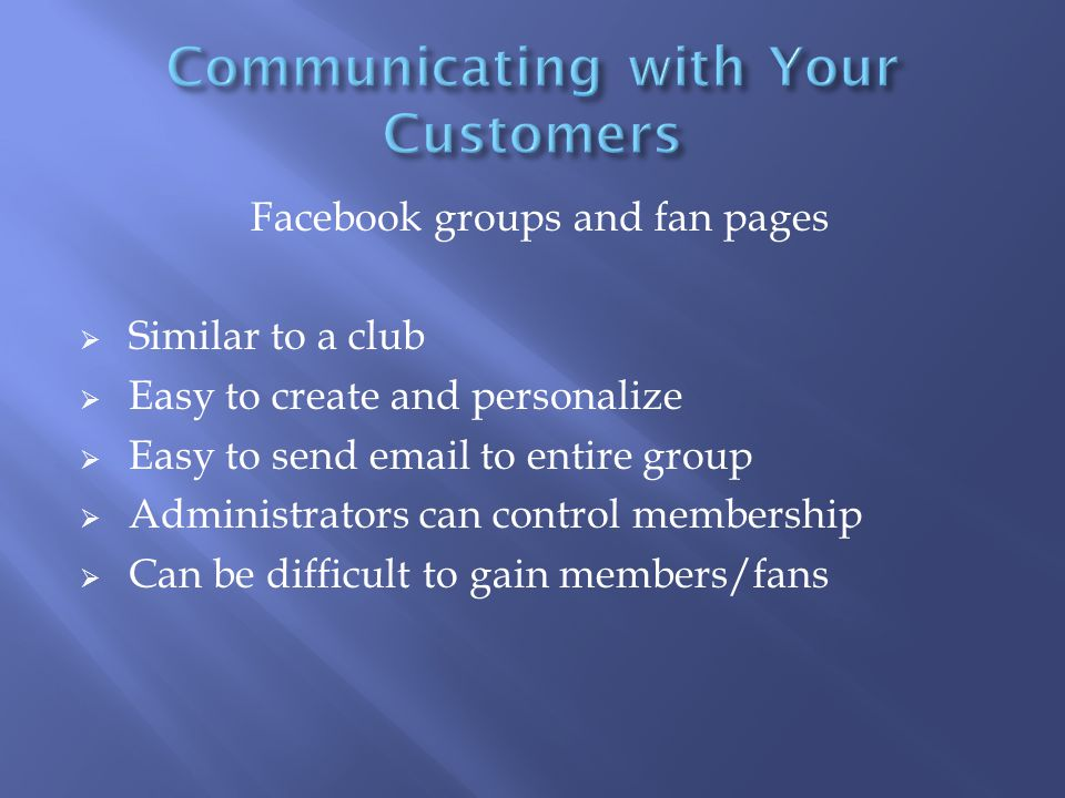 Facebook groups and fan pages  Similar to a club  Easy to create and personalize  Easy to send email to entire group  Administrators can control membership  Can be difficult to gain members/fans