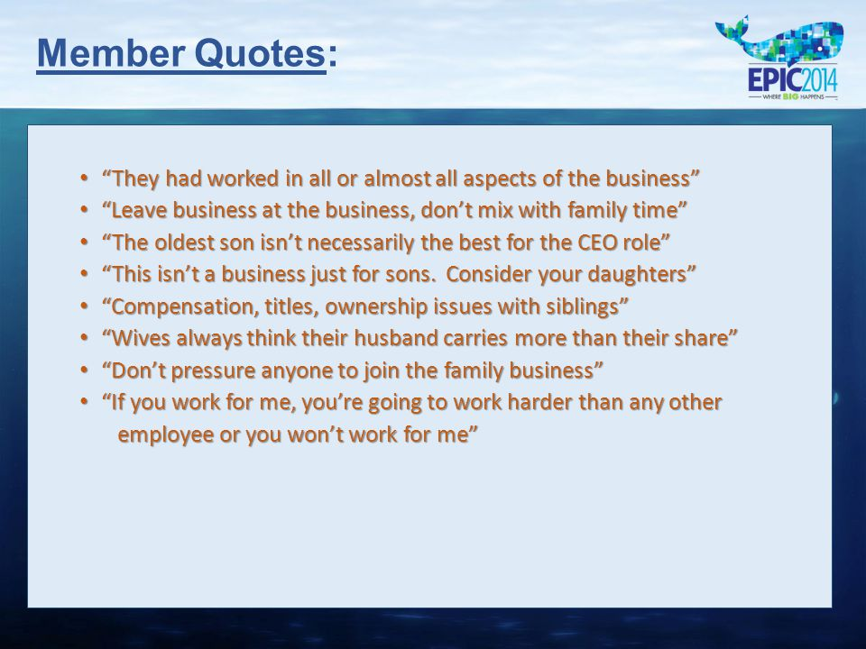 Member Quotes: They had worked in all or almost all aspects of the business They had worked in all or almost all aspects of the business Leave business at the business, don't mix with family time Leave business at the business, don't mix with family time The oldest son isn't necessarily the best for the CEO role The oldest son isn't necessarily the best for the CEO role This isn't a business just for sons.