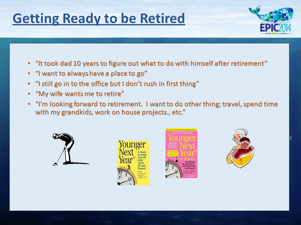 """Getting Ready to be Retired """"It took dad 10 years to figure out what to do with himself after retirement"""" """"It took dad 10 years to figure out what to"""