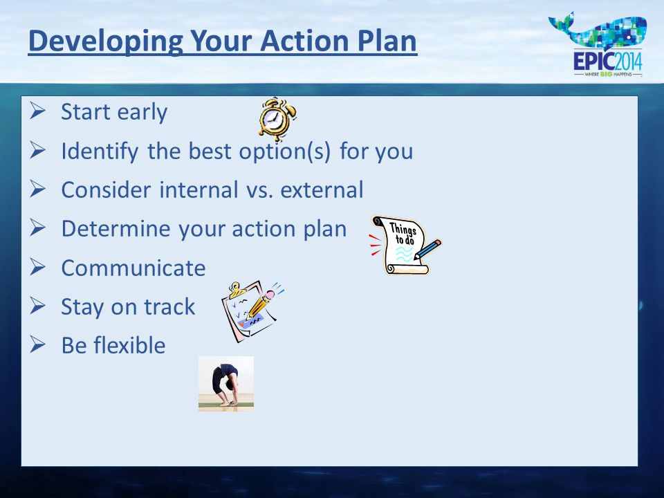Developing Your Action Plan   Start early   Identify the best option(s) for you   Consider internal vs.