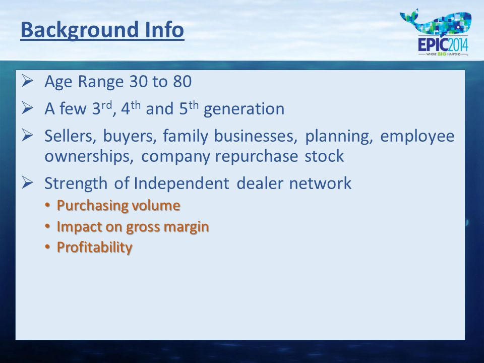   Age Range 30 to 80   A few 3 rd, 4 th and 5 th generation   Sellers, buyers, family businesses, planning, employee ownerships, company repurchase stock   Strength of Independent dealer network Purchasing volume Purchasing volume Impact on gross margin Impact on gross margin Profitability Profitability Background Info