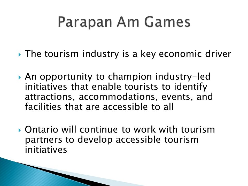  The tourism industry is a key economic driver  An opportunity to champion industry-led initiatives that enable tourists to identify attractions, accommodations, events, and facilities that are accessible to all  Ontario will continue to work with tourism partners to develop accessible tourism initiatives