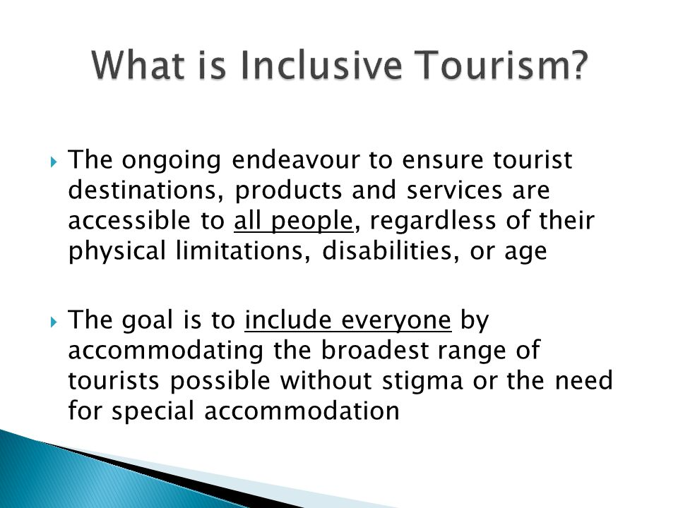  The ongoing endeavour to ensure tourist destinations, products and services are accessible to all people, regardless of their physical limitations, disabilities, or age  The goal is to include everyone by accommodating the broadest range of tourists possible without stigma or the need for special accommodation