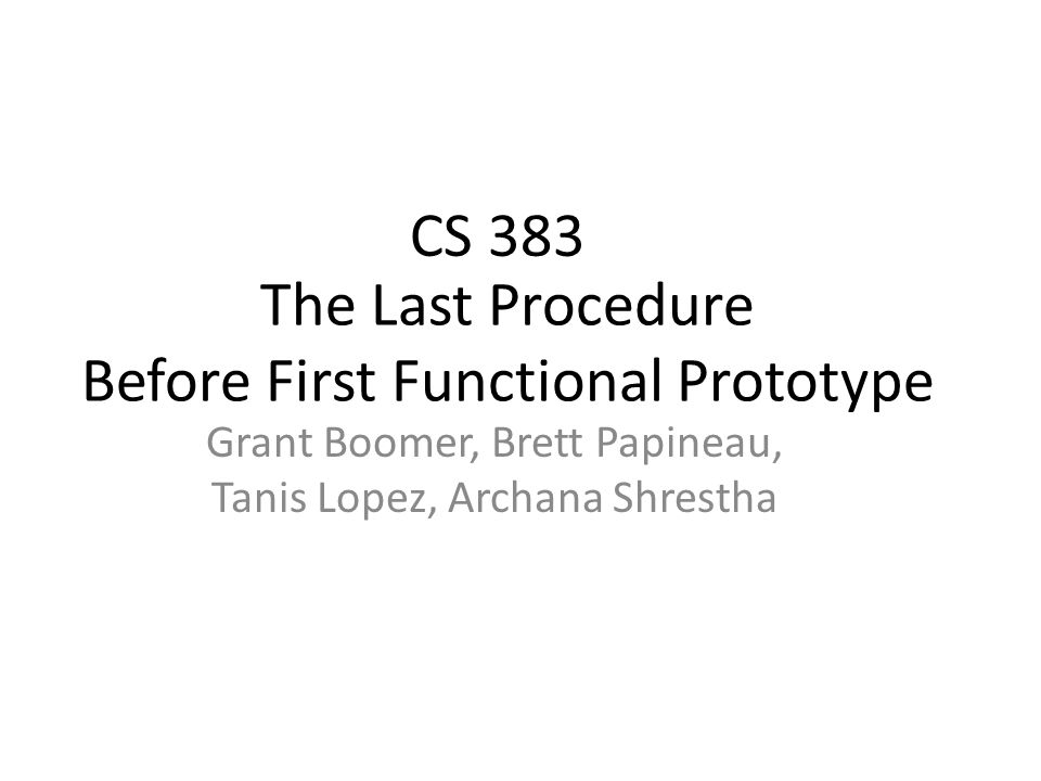 The Last Procedure Before First Functional Prototype Grant Boomer, Brett Papineau, Tanis Lopez, Archana Shrestha CS 383
