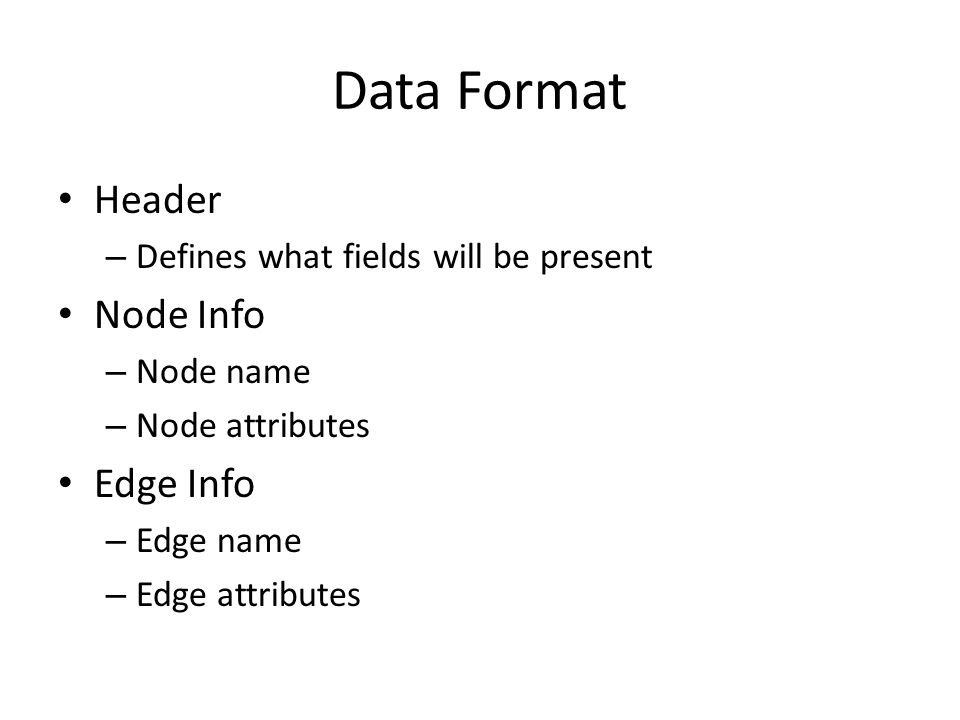 Data Format Header – Defines what fields will be present Node Info – Node name – Node attributes Edge Info – Edge name – Edge attributes