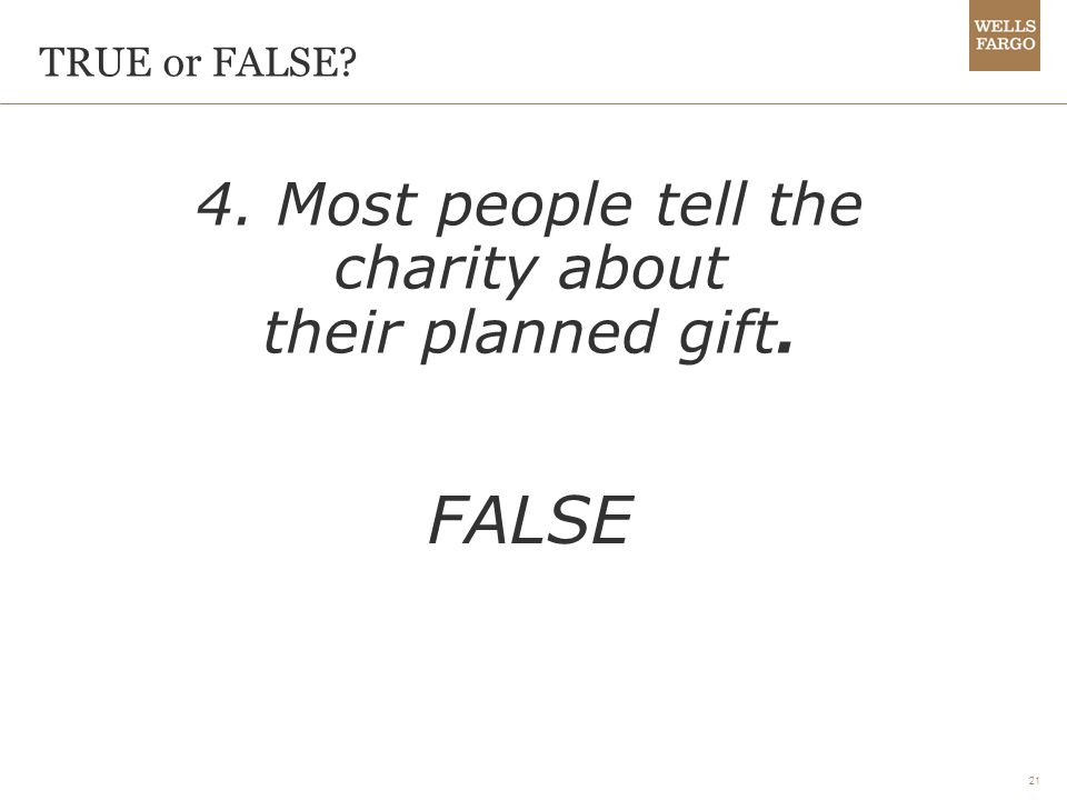 21 4. Most people tell the charity about their planned gift. FALSE TRUE or FALSE