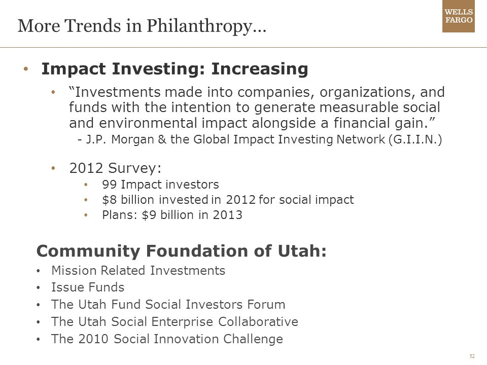 52 More Trends in Philanthropy… Impact Investing: Increasing Investments made into companies, organizations, and funds with the intention to generate measurable social and environmental impact alongside a financial gain. - J.P.