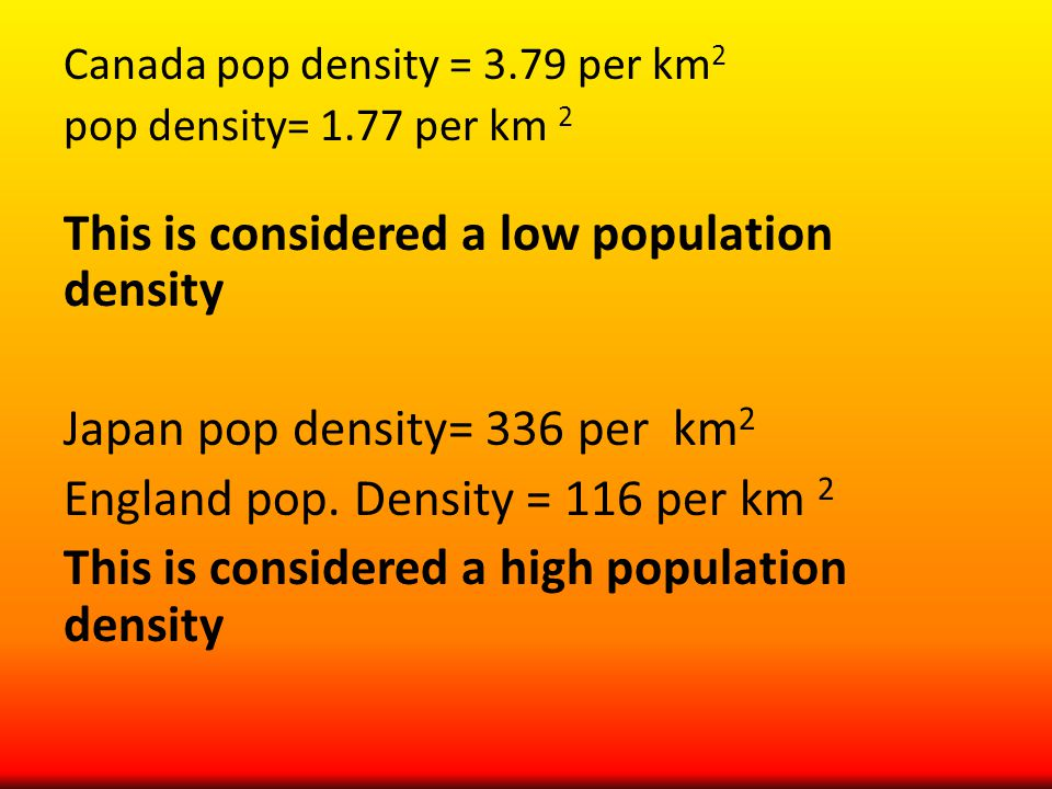 Canada pop density = 3.79 per km 2 pop density= 1.77 per km 2 This is considered a low population density Japan pop density= 336 per km 2 England pop.