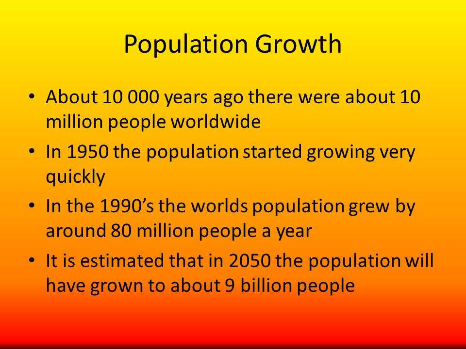 Population Growth About 10 000 years ago there were about 10 million people worldwide In 1950 the population started growing very quickly In the 1990's the worlds population grew by around 80 million people a year It is estimated that in 2050 the population will have grown to about 9 billion people