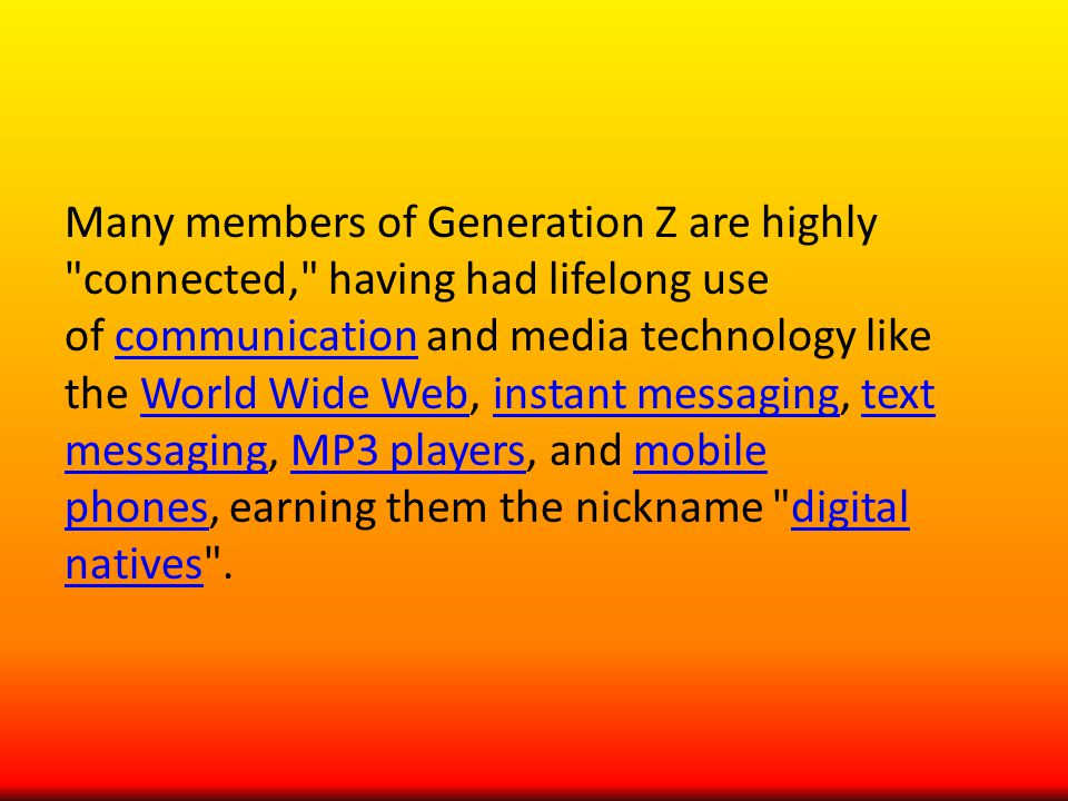 Many members of Generation Z are highly connected, having had lifelong use of communication and media technology like the World Wide Web, instant messaging, text messaging, MP3 players, and mobile phones, earning them the nickname digital natives .communicationWorld Wide Webinstant messagingtext messagingMP3 playersmobile phonesdigital natives