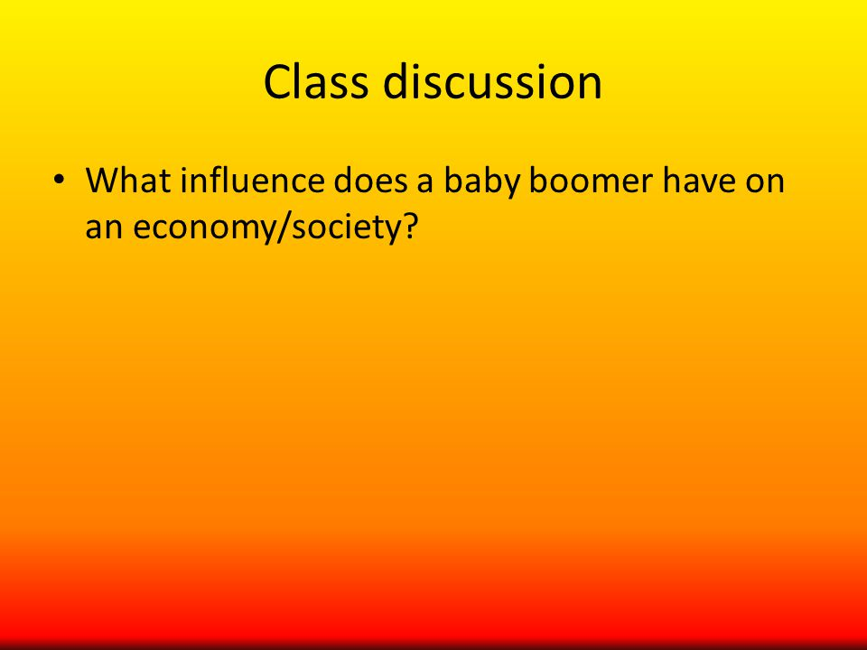 Class discussion What influence does a baby boomer have on an economy/society