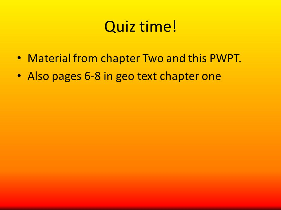 Quiz time! Material from chapter Two and this PWPT. Also pages 6-8 in geo text chapter one