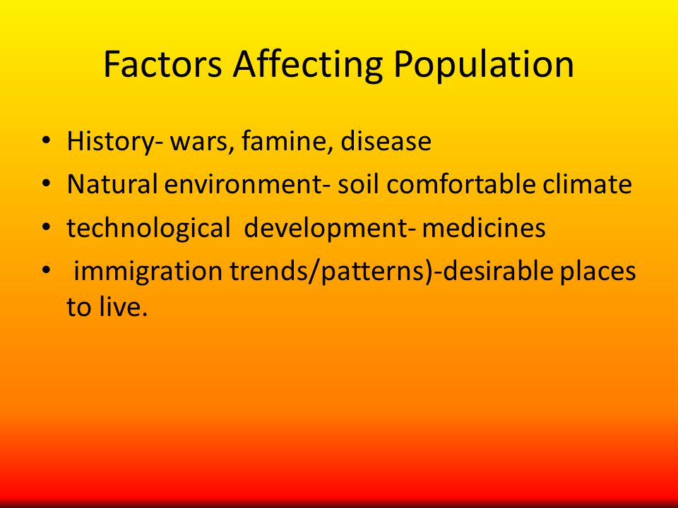 Factors Affecting Population History- wars, famine, disease Natural environment- soil comfortable climate technological development- medicines immigration trends/patterns)-desirable places to live.