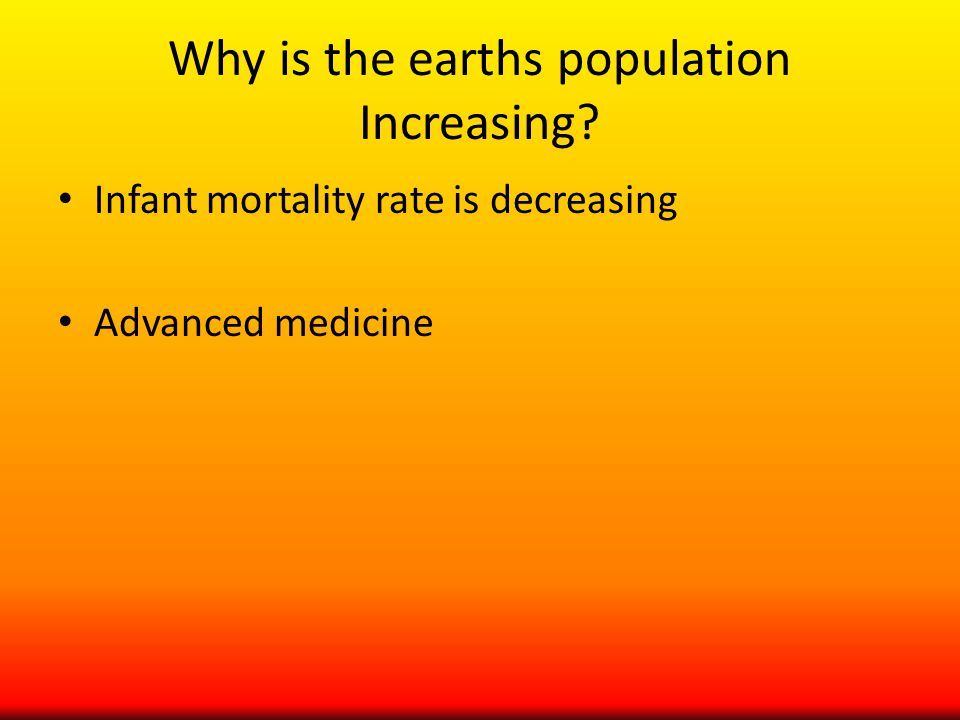 Why is the earths population Increasing Infant mortality rate is decreasing Advanced medicine