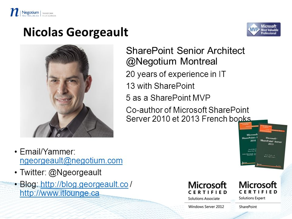 Nicolas Georgeault SharePoint Senior Architect @Negotium Montreal 20 years of experience in IT 13 with SharePoint 5 as a SharePoint MVP Co-author of Microsoft SharePoint Server 2010 et 2013 French books Email/Yammer: ngeorgeault@negotium.com ngeorgeault@negotium.com Twitter: @Ngeorgeault Blog: http://blog.georgeault.co / http://www.itlounge.cahttp://blog.georgeault.co http://www.itlounge.ca