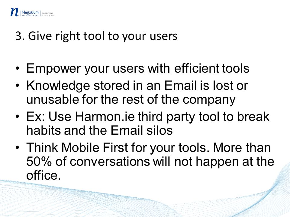 3. Give right tool to your users Empower your users with efficient tools Knowledge stored in an Email is lost or unusable for the rest of the company