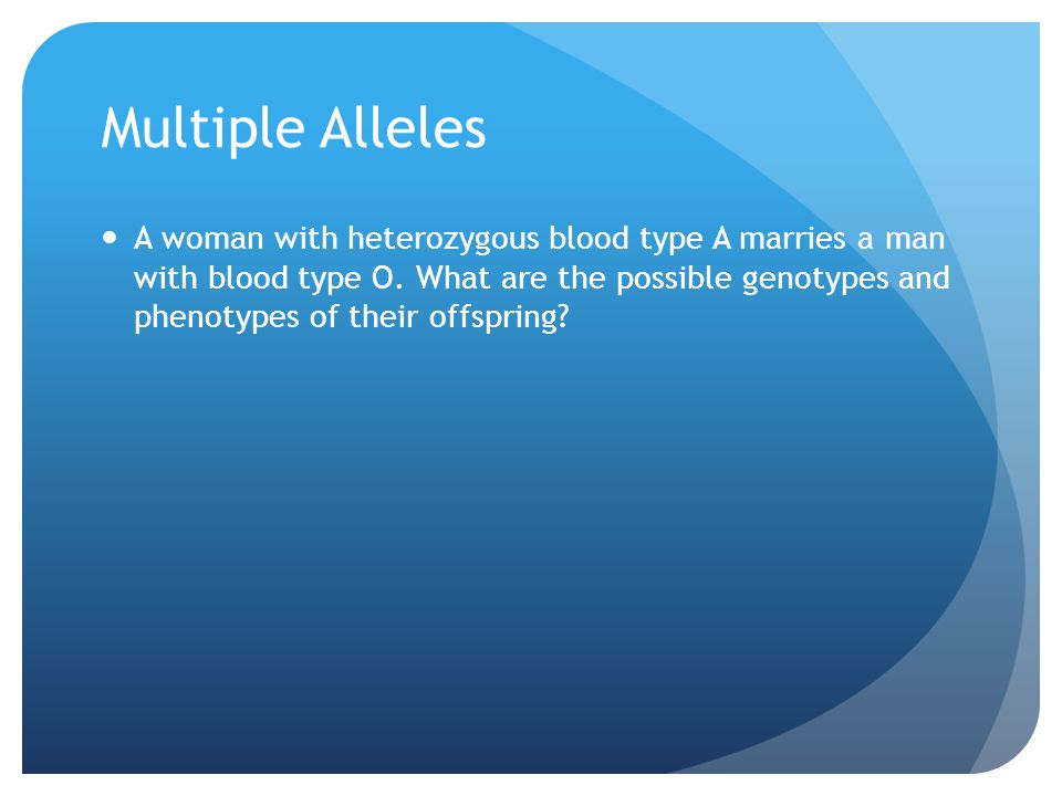 Multiple Alleles A woman with heterozygous blood type A marries a man with blood type O. What are the possible genotypes and phenotypes of their offsp