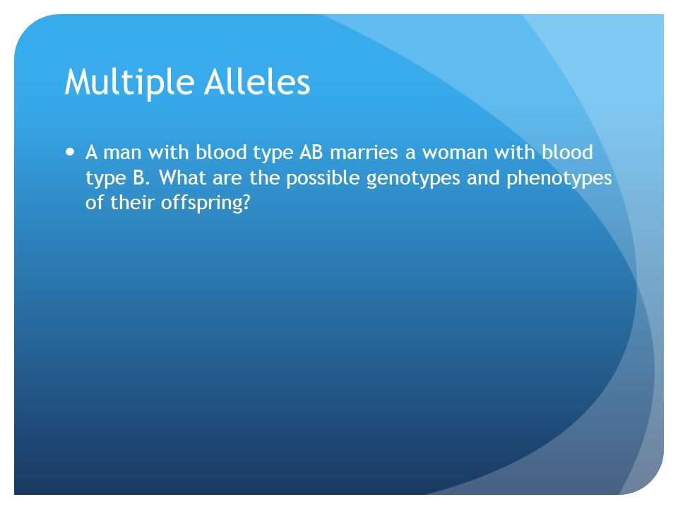 Multiple Alleles A man with blood type AB marries a woman with blood type B. What are the possible genotypes and phenotypes of their offspring?