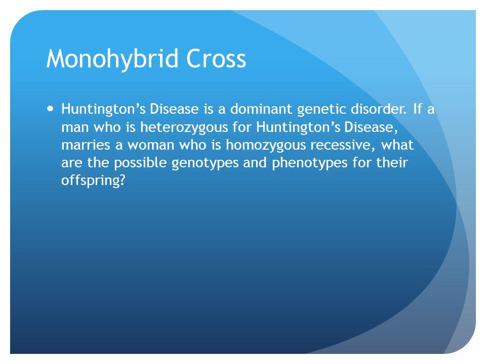 Monohybrid Cross Huntington's Disease is a dominant genetic disorder. If a man who is heterozygous for Huntington's Disease, marries a woman who is ho