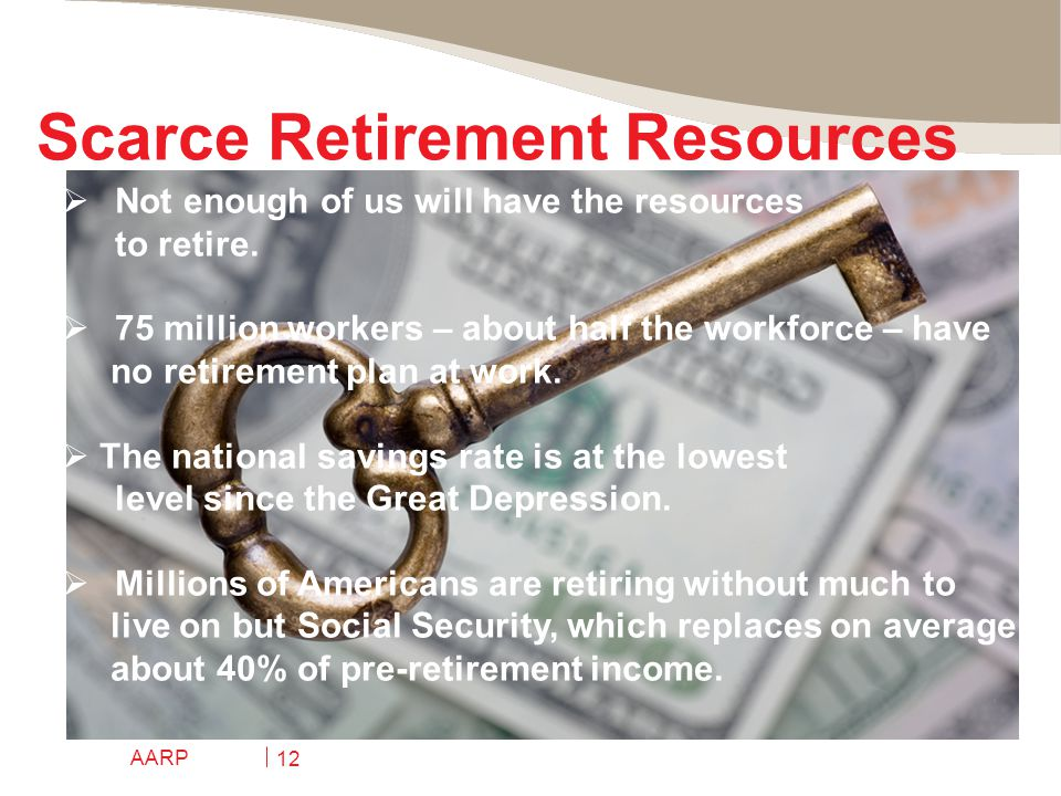 AARP 12 Scarce Retirement Resources  Not enough of us will have the resources to retire.