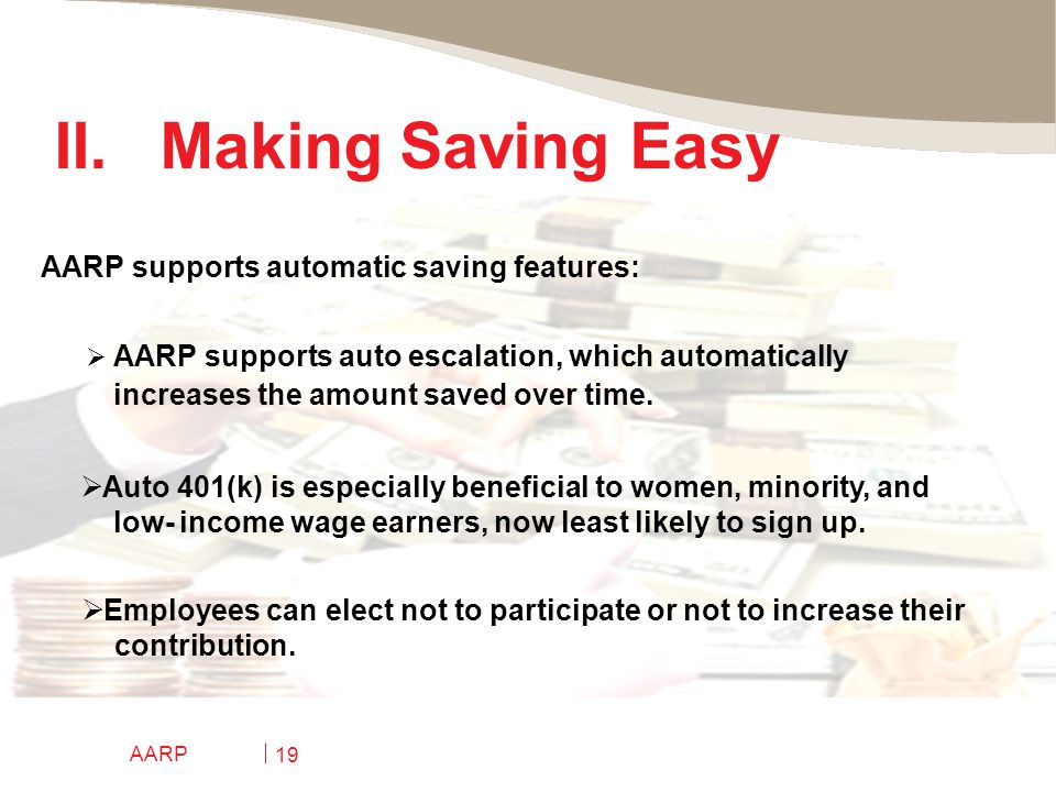 AARP 19 II.Making Saving Easy  AARP supports auto escalation, which automatically increases the amount saved over time.